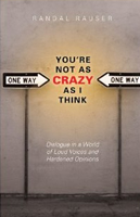 Randal-Rauser_You're Not As Crazy As I Think: Dialogue in a World of Loud Voices and Hardened Opinions